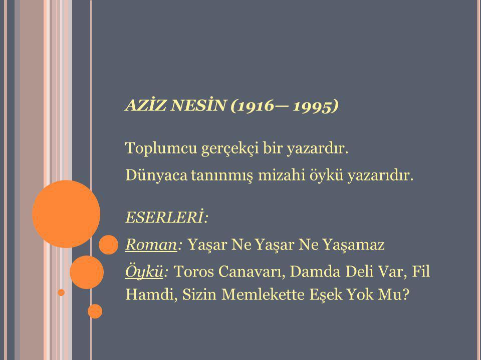 AZİZ NESİN (1916— 1995) Toplumcu gerçekçi bir yazardır. Dünyaca tanınmış mizahi öykü yazarıdır. ESERLERİ: Roman: Yaşar Ne Yaşar Ne Yaşamaz Öykü: Toros