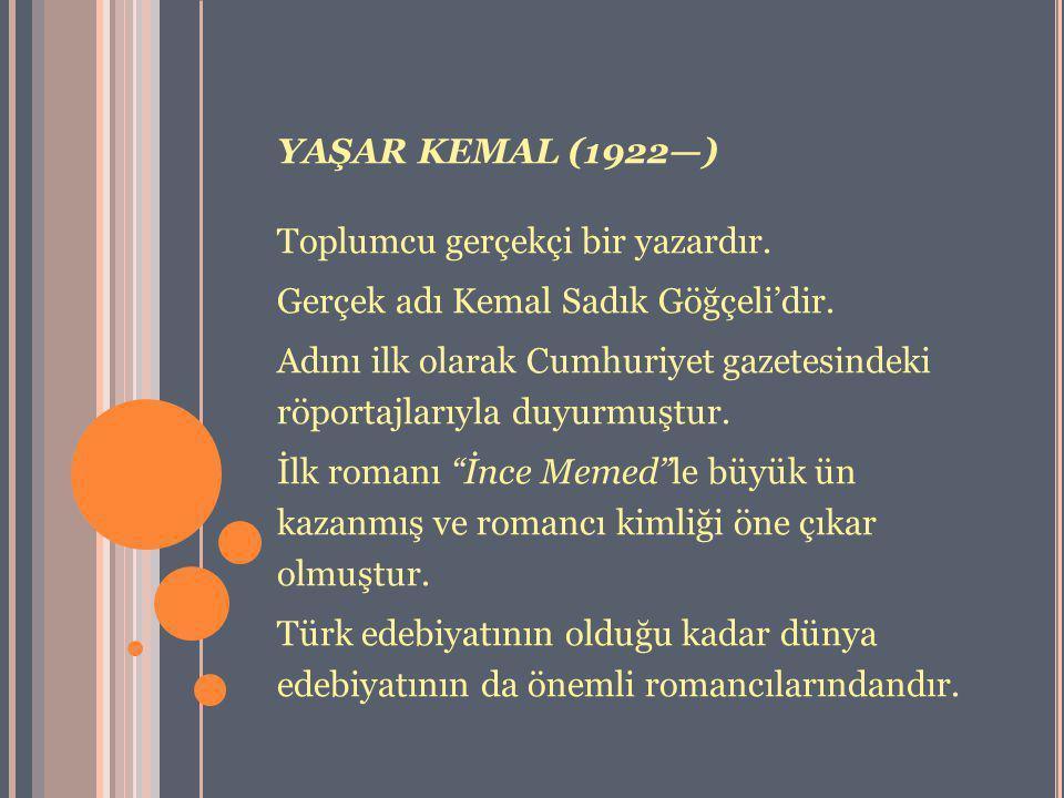 YAŞAR KEMAL (1922—) Toplumcu gerçekçi bir yazardır. Gerçek adı Kemal Sadık Göğçeli'dir. Adını ilk olarak Cumhuriyet gazetesindeki röportajlarıyla duyu