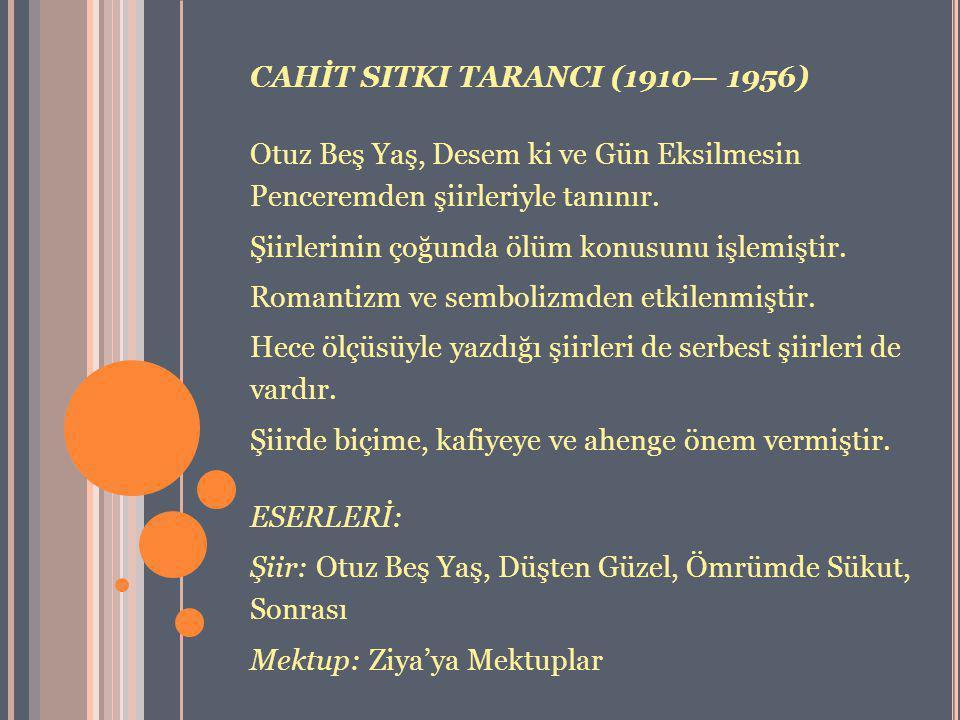 CAHİT SITKI TARANCI (1910— 1956) Otuz Beş Yaş, Desem ki ve Gün Eksilmesin Penceremden şiirleriyle tanınır. Şiirlerinin çoğunda ölüm konusunu işlemişti