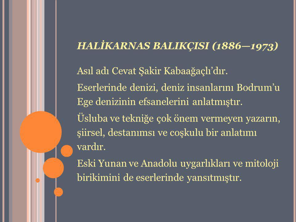 HALİKARNAS BALIKÇISI (1886—1973) Asıl adı Cevat Şakir Kabaağaçlı'dır. Eserlerinde denizi, deniz insanlarını Bodrum'u Ege denizinin efsanelerini anlatm