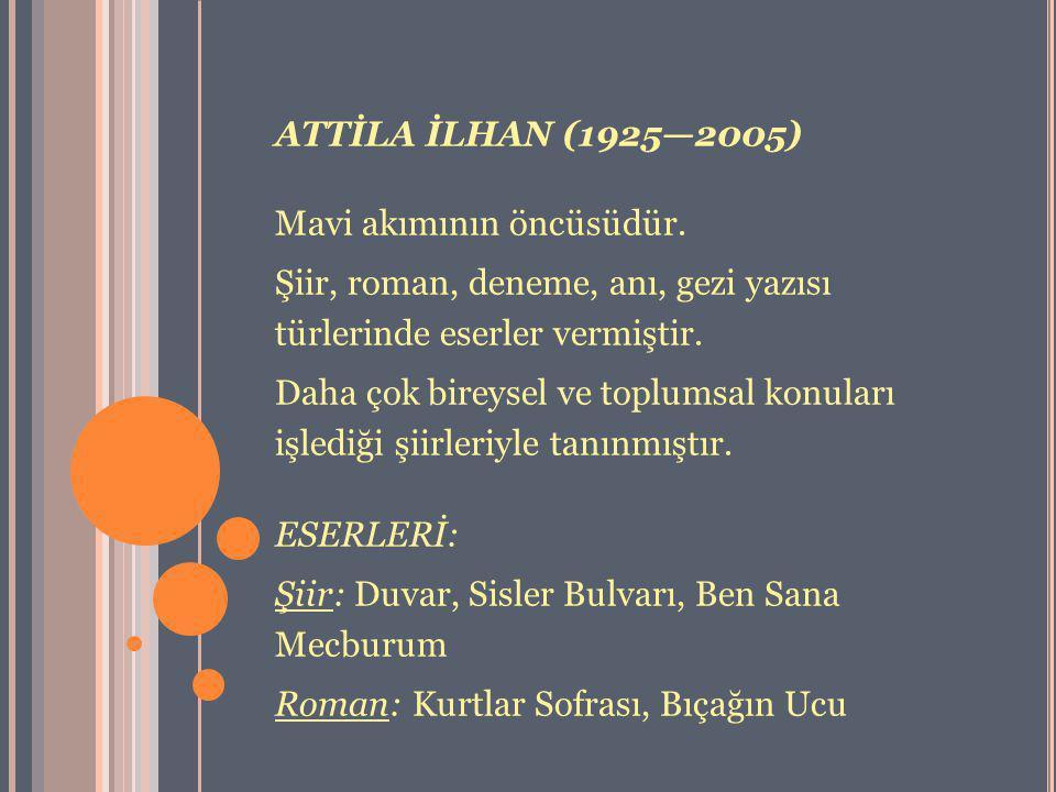 ATTİLA İLHAN (1925—2005) Mavi akımının öncüsüdür. Şiir, roman, deneme, anı, gezi yazısı türlerinde eserler vermiştir. Daha çok bireysel ve toplumsal k