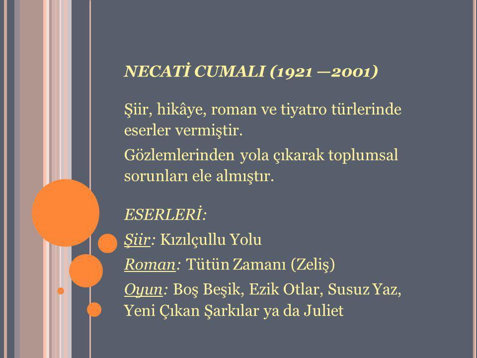 NECATİ CUMALI (1921 —2001) Şiir, hikâye, roman ve tiyatro türlerinde eserler vermiştir. Gözlemlerinden yola çıkarak toplumsal sorunları ele almıştır.