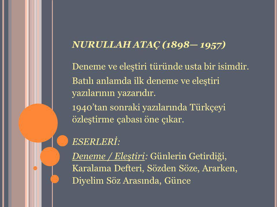 NURULLAH ATAÇ (1898— 1957) Deneme ve eleştiri türünde usta bir isimdir. Batılı anlamda ilk deneme ve eleştiri yazılarının yazarıdır. 1940'tan sonraki
