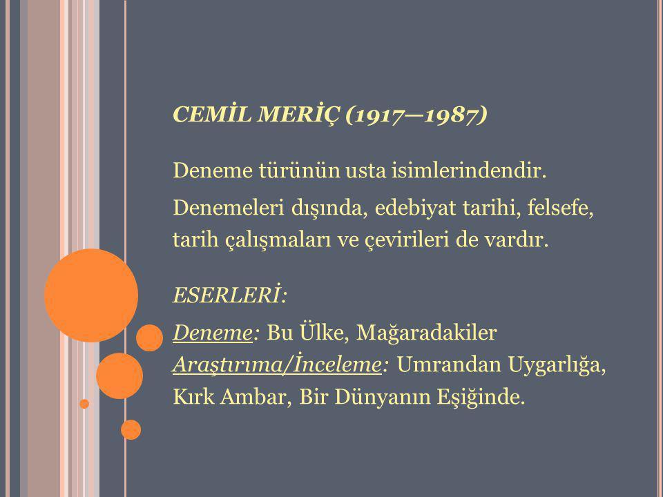 CEMİL MERİÇ (1917—1987) Deneme türünün usta isimlerindendir. Denemeleri dışında, edebiyat tarihi, felsefe, tarih çalışmaları ve çevirileri de vardır.
