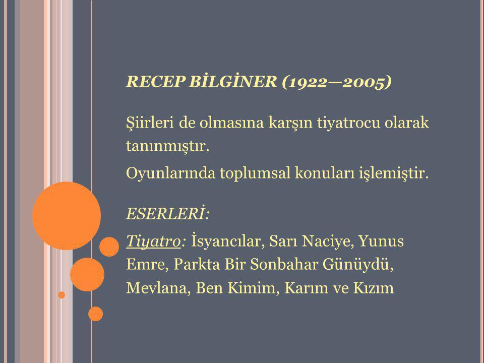 RECEP BİLGİNER (1922—2005) Şiirleri de olmasına karşın tiyatrocu olarak tanınmıştır. Oyunlarında toplumsal konuları işlemiştir. ESERLERİ: Tiyatro: İsy