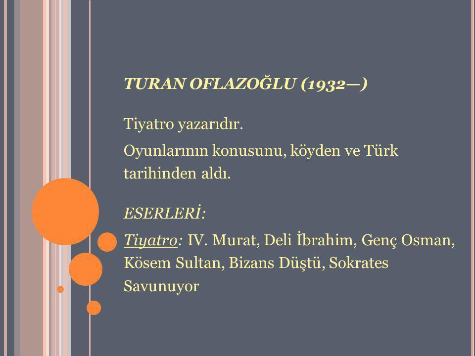 TURAN OFLAZOĞLU (1932—) Tiyatro yazarıdır. Oyunlarının konusunu, köyden ve Türk tarihinden aldı. ESERLERİ: Tiyatro: IV. Murat, Deli İbrahim, Genç Osma