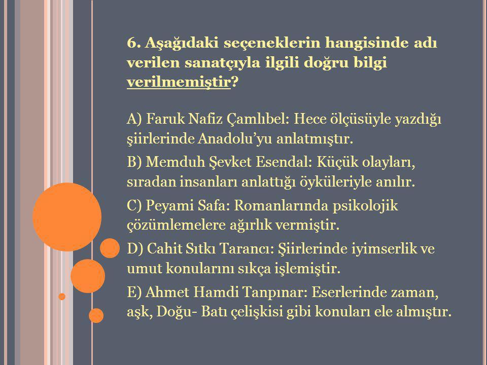 6. Aşağıdaki seçeneklerin hangisinde adı verilen sanatçıyla ilgili doğru bilgi verilmemiştir? A) Faruk Nafiz Çamlıbel: Hece ölçüsüyle yazdığı şiirleri