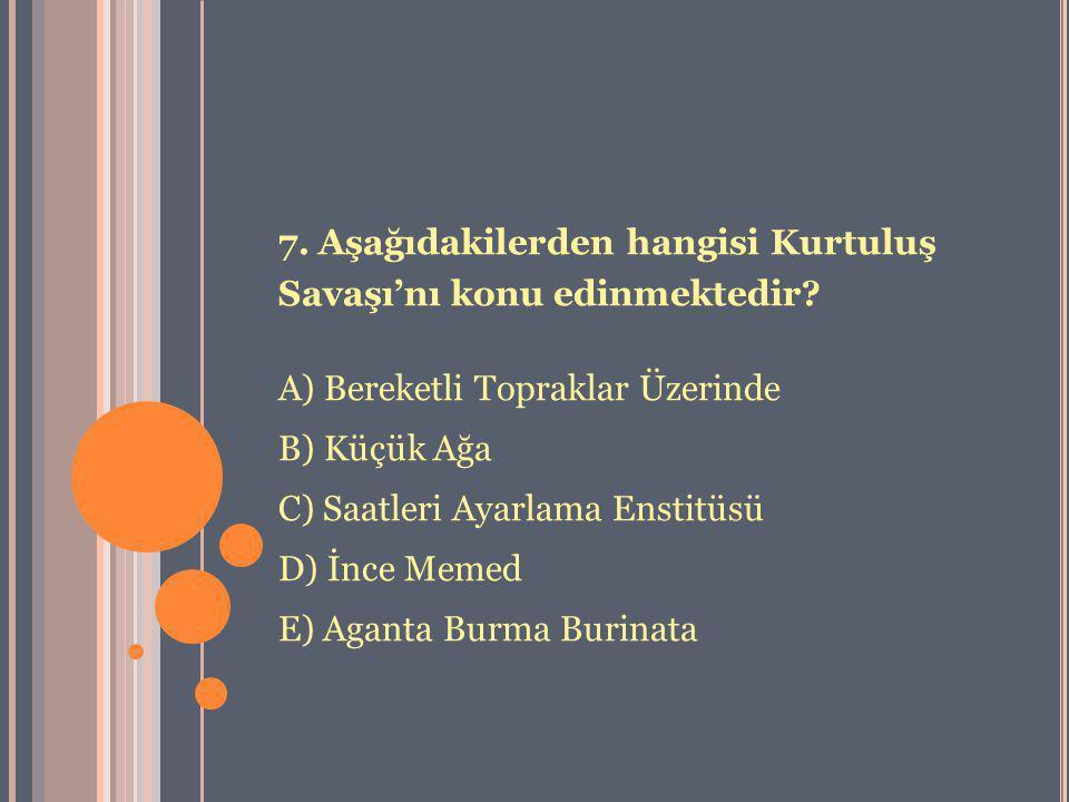 7. Aşağıdakilerden hangisi Kurtuluş Savaşı'nı konu edinmektedir? A) Bereketli Topraklar Üzerinde B) Küçük Ağa C) Saatleri Ayarlama Enstitüsü D) İnce M