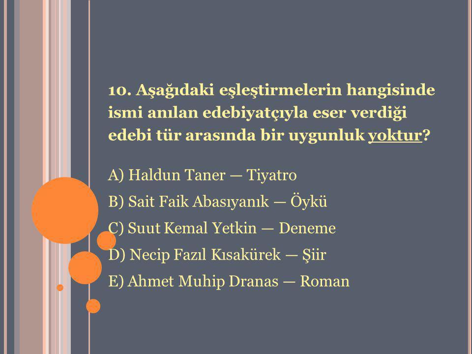 10. Aşağıdaki eşleştirmelerin hangisinde ismi anılan edebiyatçıyla eser verdiği edebi tür arasında bir uygunluk yoktur? A) Haldun Taner — Tiyatro B) S