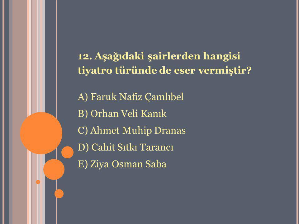 12. Aşağıdaki şairlerden hangisi tiyatro türünde de eser vermiştir? A) Faruk Nafiz Çamlıbel B) Orhan Veli Kanık C) Ahmet Muhip Dranas D) Cahit Sıtkı T
