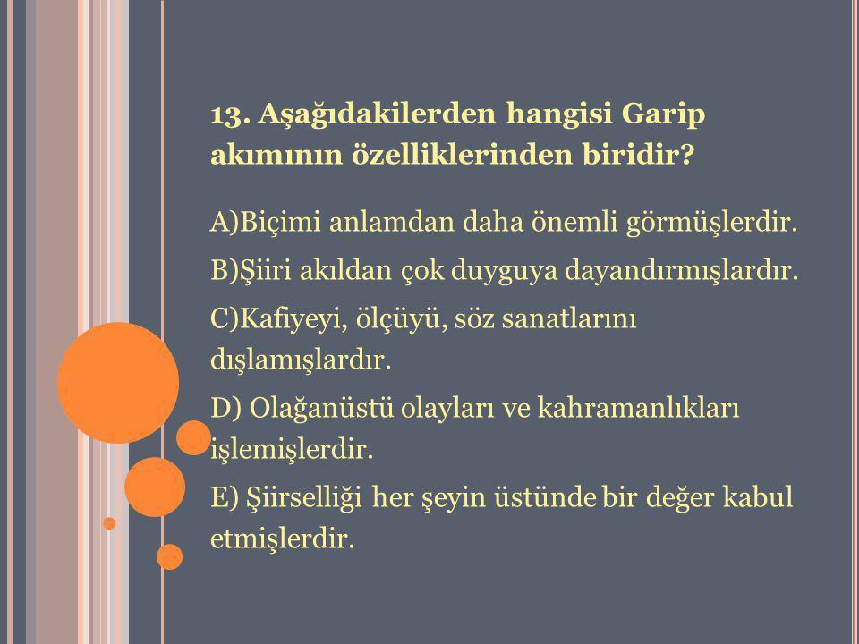 13. Aşağıdakilerden hangisi Garip akımının özelliklerinden biridir? A)Biçimi anlamdan daha önemli görmüşlerdir. B)Şiiri akıldan çok duyguya dayandırmı