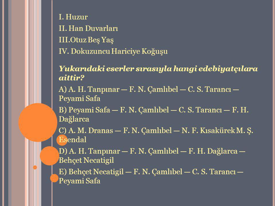 I. Huzur II. Han Duvarları III.Otuz Beş Yaş IV. Dokuzuncu Hariciye Koğuşu Yukarıdaki eserler sırasıyla hangi edebiyatçılara aittir? A) A. H. Tanpınar