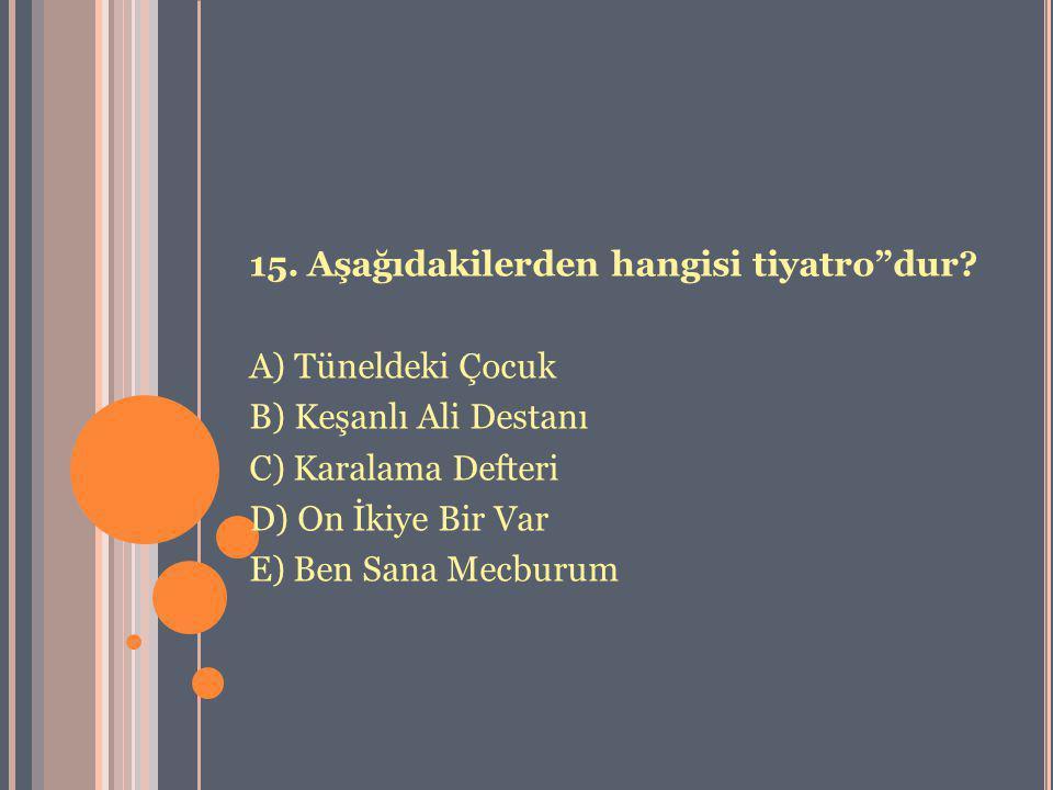 """15. Aşağıdakilerden hangisi tiyatro""""dur? A) Tüneldeki Çocuk B) Keşanlı Ali Destanı C) Karalama Defteri D) On İkiye Bir Var E) Ben Sana Mecburum"""