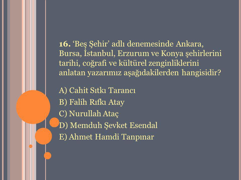 16. 'Beş Şehir' adlı denemesinde Ankara, Bursa, İstanbul, Erzurum ve Konya şehirlerini tarihi, coğrafi ve kültürel zenginliklerini anlatan yazarımız a