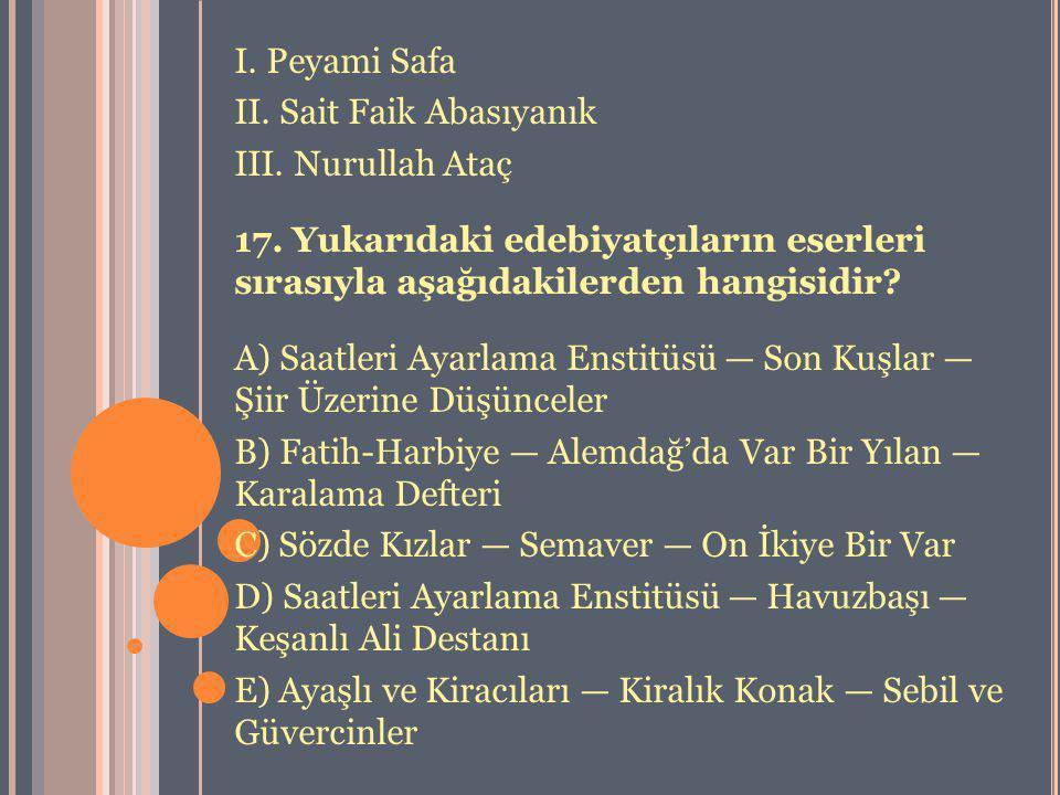 I. Peyami Safa II. Sait Faik Abasıyanık III. Nurullah Ataç 17. Yukarıdaki edebiyatçıların eserleri sırasıyla aşağıdakilerden hangisidir? A) Saatleri A