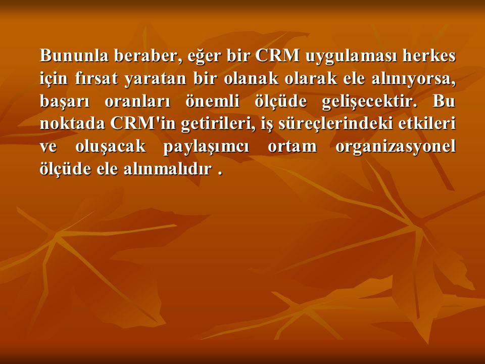 Bununla beraber, eğer bir CRM uygulaması herkes için fırsat yaratan bir olanak olarak ele alınıyorsa, başarı oranları önemli ölçüde gelişecektir. Bu n