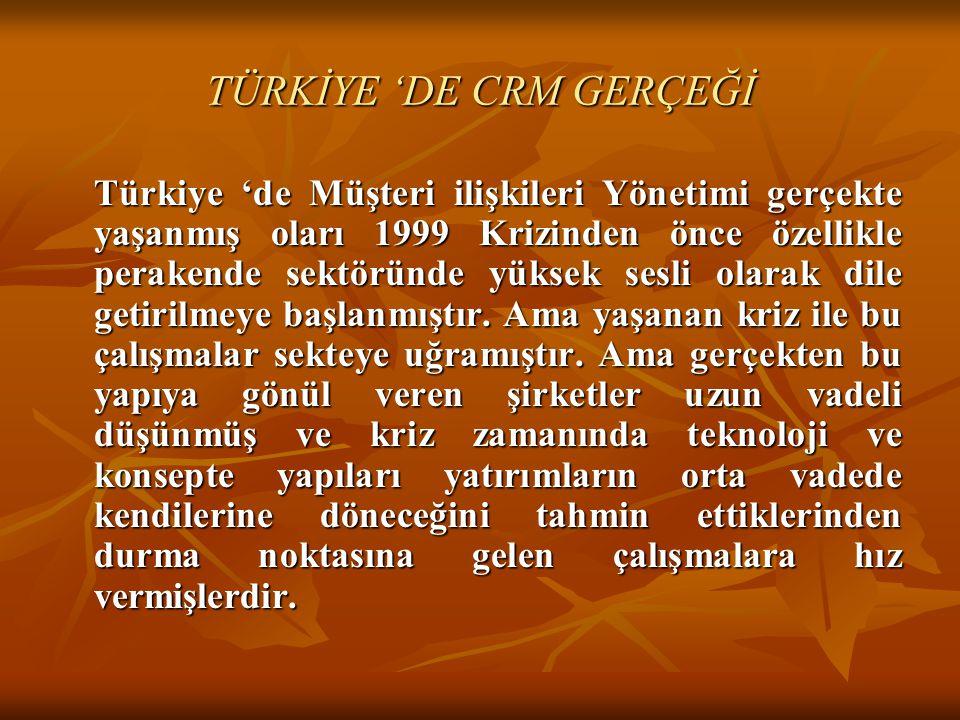 TÜRKİYE 'DE CRM GERÇEĞİ Türkiye 'de Müşteri ilişkileri Yönetimi gerçekte yaşanmış oları 1999 Krizinden önce özellikle perakende sektöründe yüksek sesl