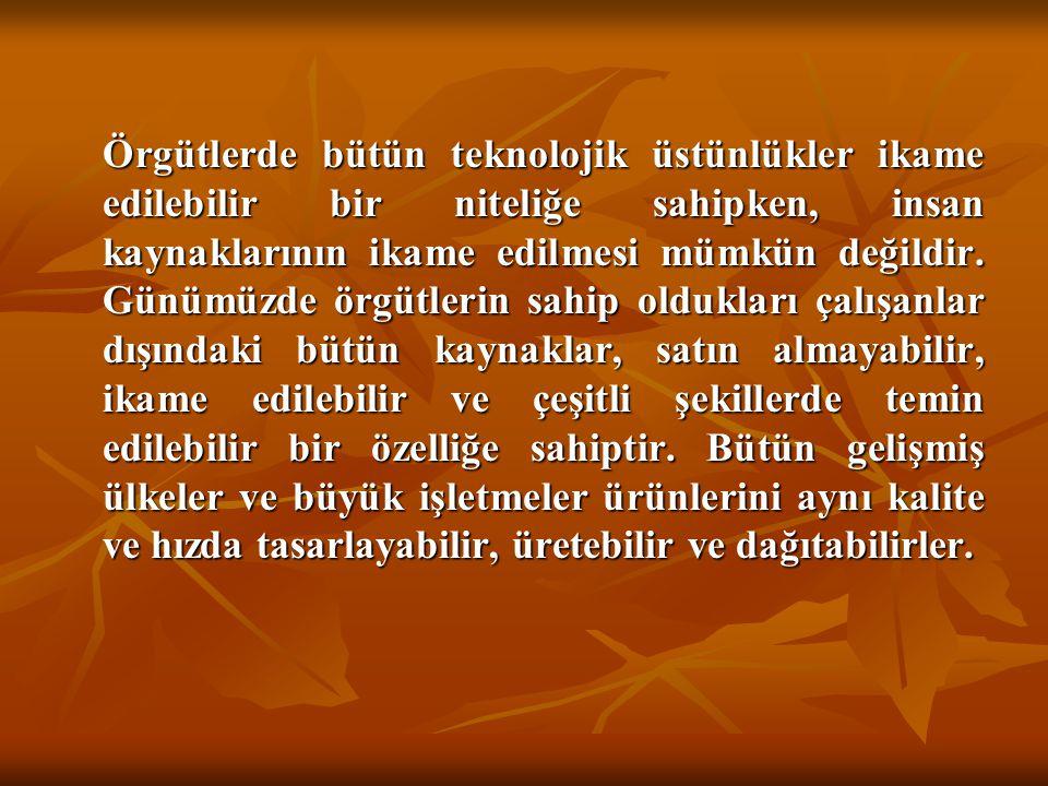 Örgütlerde bütün teknolojik üstünlükler ikame edilebilir bir niteliğe sahipken, insan kaynaklarının ikame edilmesi mümkün değildir. Günümüzde örgütler