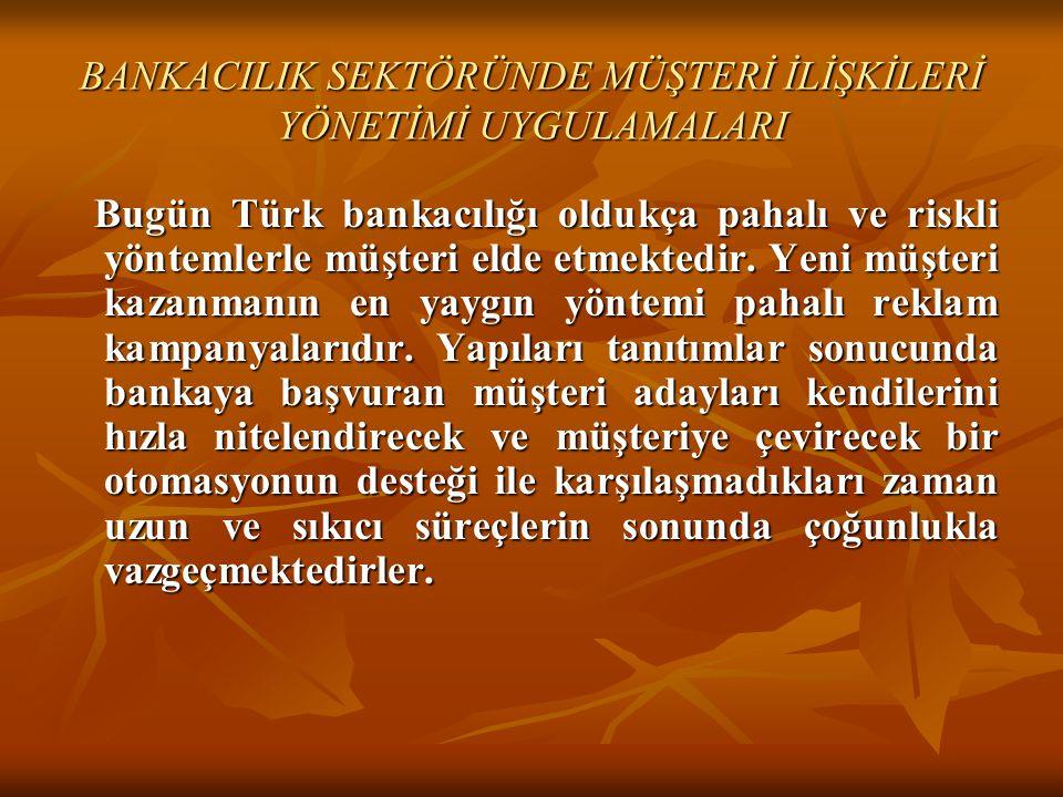 BANKACILIK SEKTÖRÜNDE MÜŞTERİ İLİŞKİLERİ YÖNETİMİ UYGULAMALARI Bugün Türk bankacılığı oldukça pahalı ve riskli yöntemlerle müşteri elde etmektedir. Ye