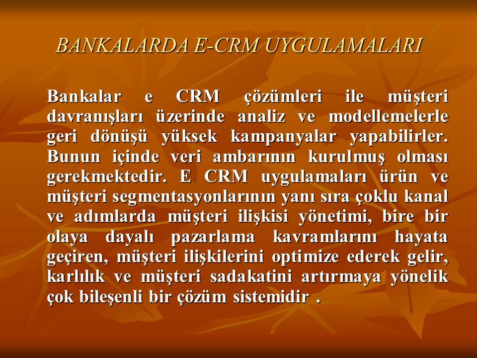 BANKALARDA E-CRM UYGULAMALARI Bankalar e CRM çözümleri ile müşteri davranışları üzerinde analiz ve modellemelerle geri dönüşü yüksek kampanyalar yapab