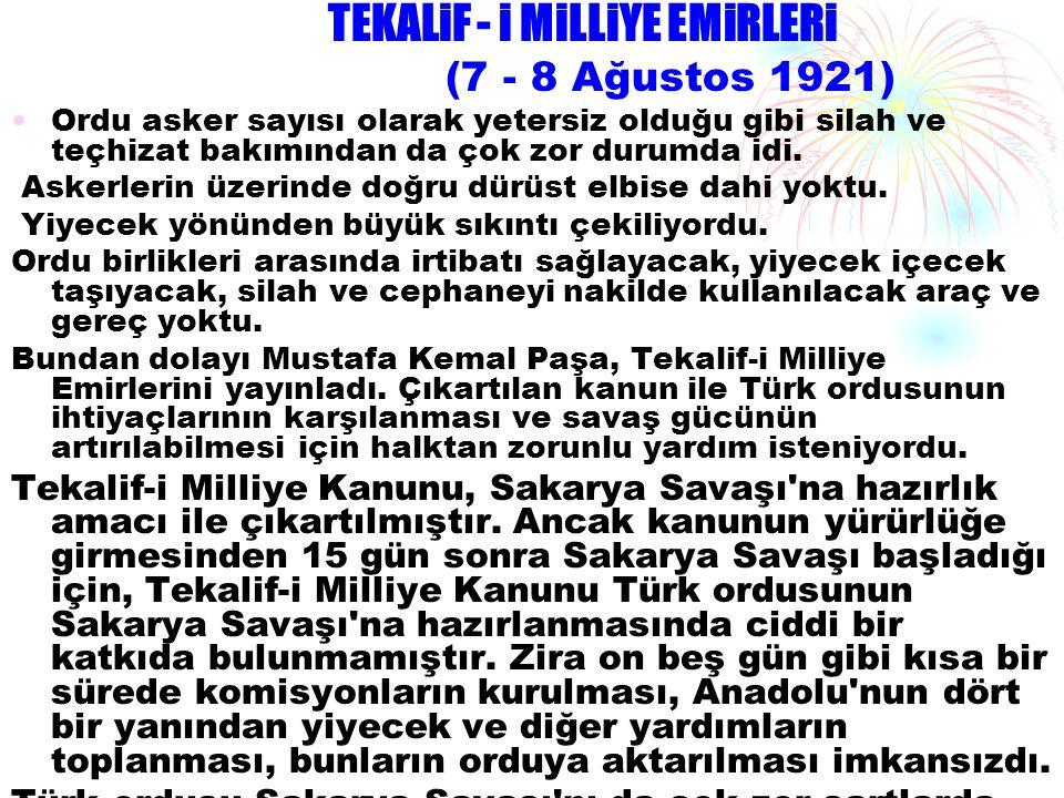 TEKALiF - i MiLLiYE EMiRLERi (7 - 8 Ağustos 1921) •Ordu asker sayısı olarak yetersiz olduğu gibi silah ve teçhizat bakımından da çok zor durumda idi