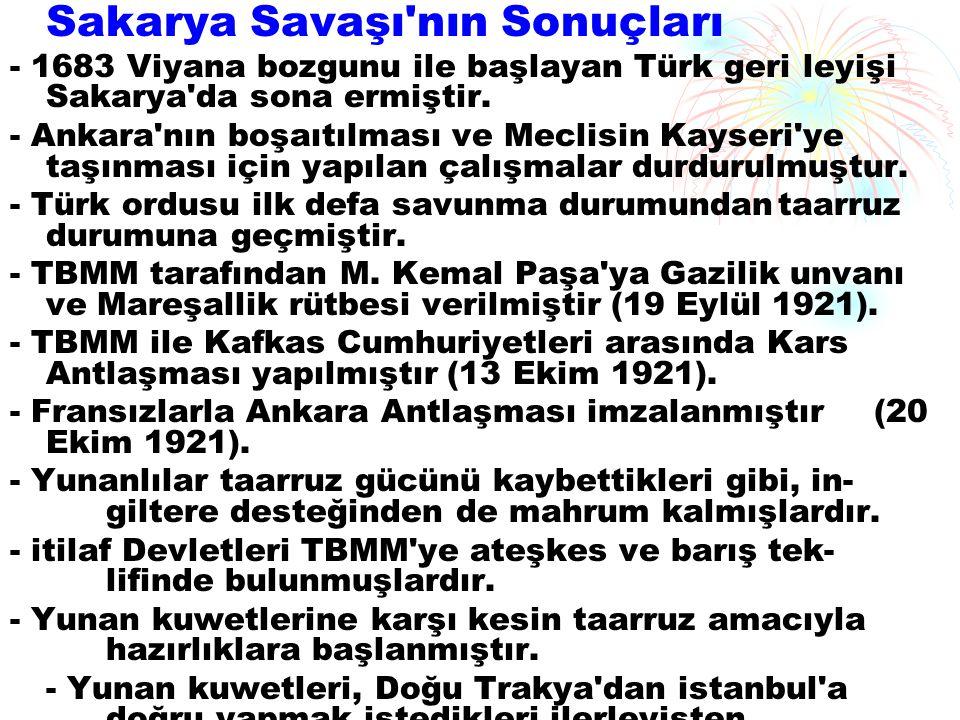 Sakarya Savaşı'nın Sonuçları - 1683 Viyana bozgunu ile başlayan Türk geri leyişi Sakarya'da sona ermiştir. - Ankara'nın boşaıtılması ve Meclisin Kays