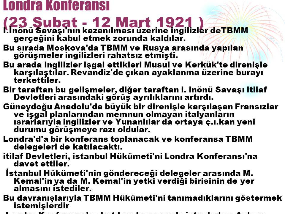 Londra Konferansı (23 Şubat - 12 Mart 1921 ) I.İnönü Savaşı'nın kazanılması üzerine ingilizler deTBMM gerçeğini kabul etmek zorunda kaldılar. Bu sırad
