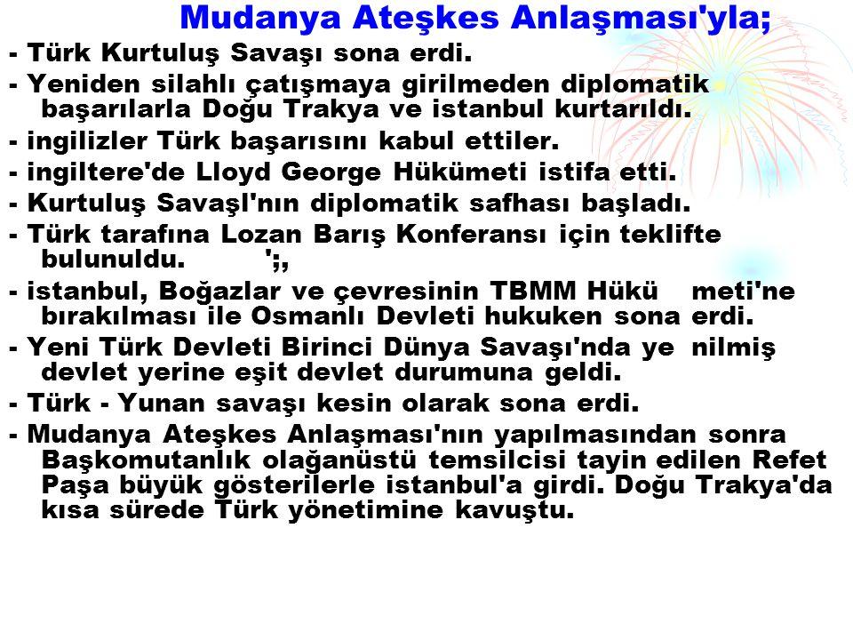 Mudanya Ateşkes Anlaşması'yla; - Türk Kurtuluş Savaşı sona erdi. - Yeniden silahlı çatışmaya girilmeden diplomatik başarılarla Doğu Trakya ve istanbu