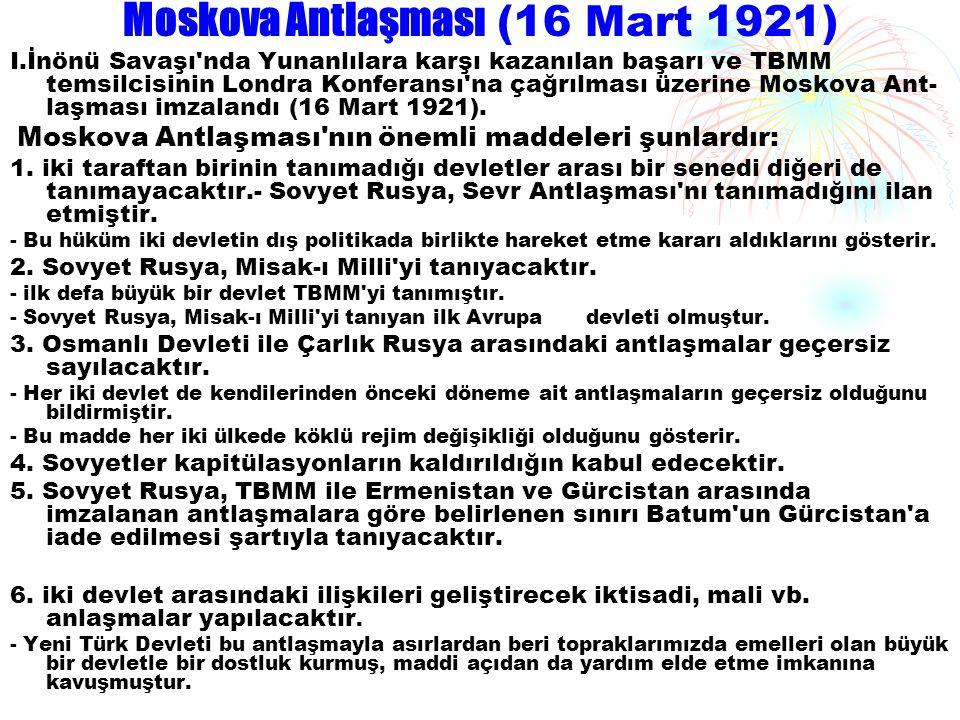Moskova Antlaşması (16 Mart 1921) I.İnönü Savaşı'nda Yunanlılara karşı kazanılan başarı ve TBMM temsilcisinin Londra Konferansı'na çağrılması üzerine