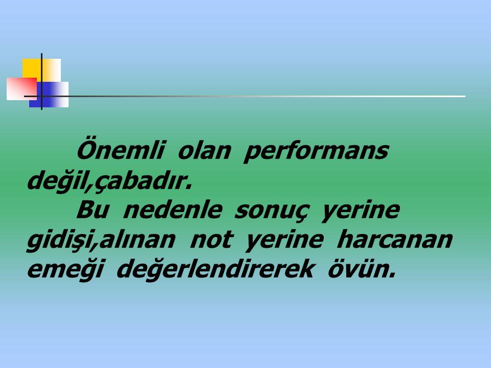 Önemli olan performans değil,çabadır. Bu nedenle sonuç yerine gidişi,alınan not yerine harcanan emeği değerlendirerek övün.