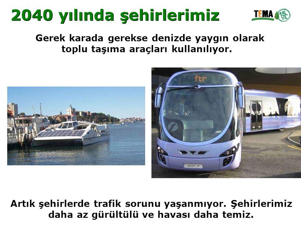 Gerek karada gerekse denizde yaygın olarak toplu taşıma araçları kullanılıyor. Artık şehirlerde trafik sorunu yaşanmıyor. Şehirlerimiz daha az gürültü