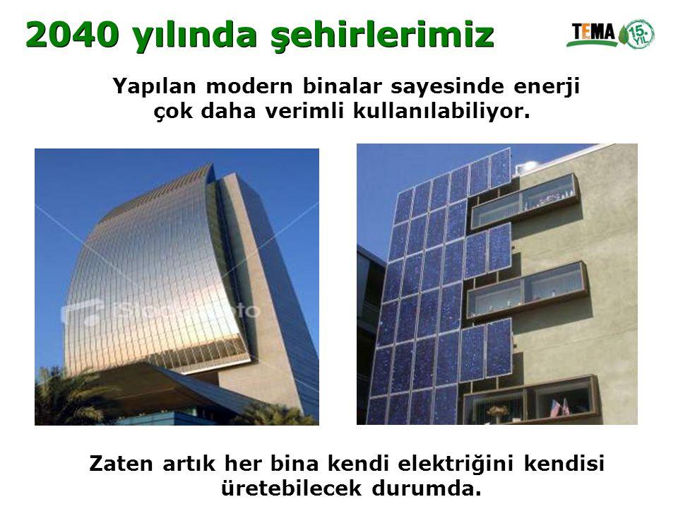 Yapılan modern binalar sayesinde enerji çok daha verimli kullanılabiliyor. Zaten artık her bina kendi elektriğini kendisi üretebilecek durumda. 2040 y