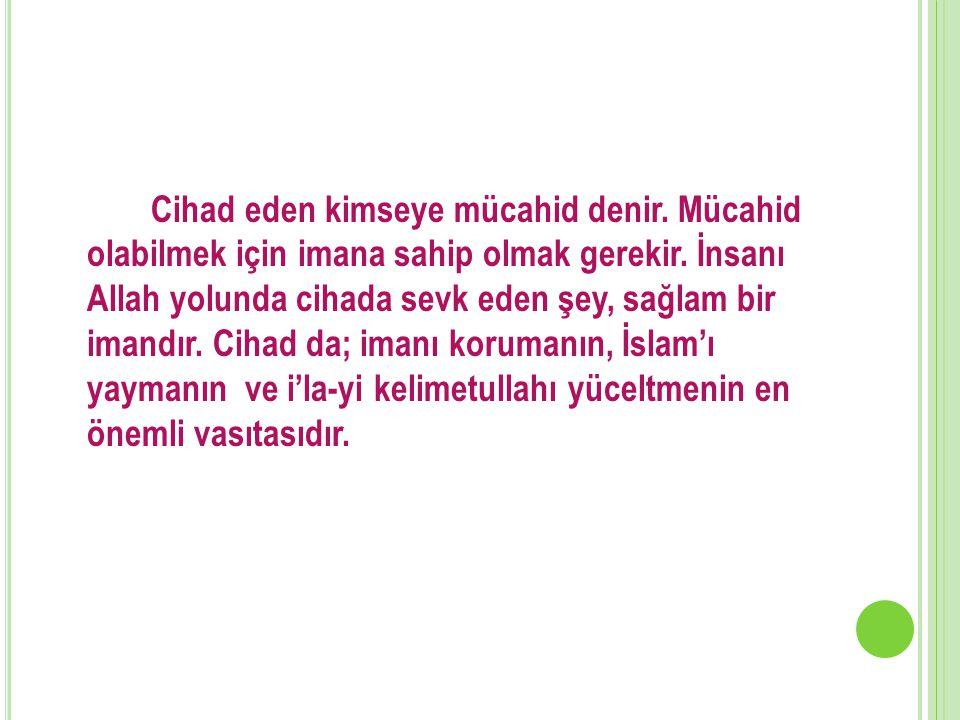 Cihad eden kimseye mücahid denir. Mücahid olabilmek için imana sahip olmak gerekir. İnsanı Allah yolunda cihada sevk eden şey, sağlam bir imandır. Cih