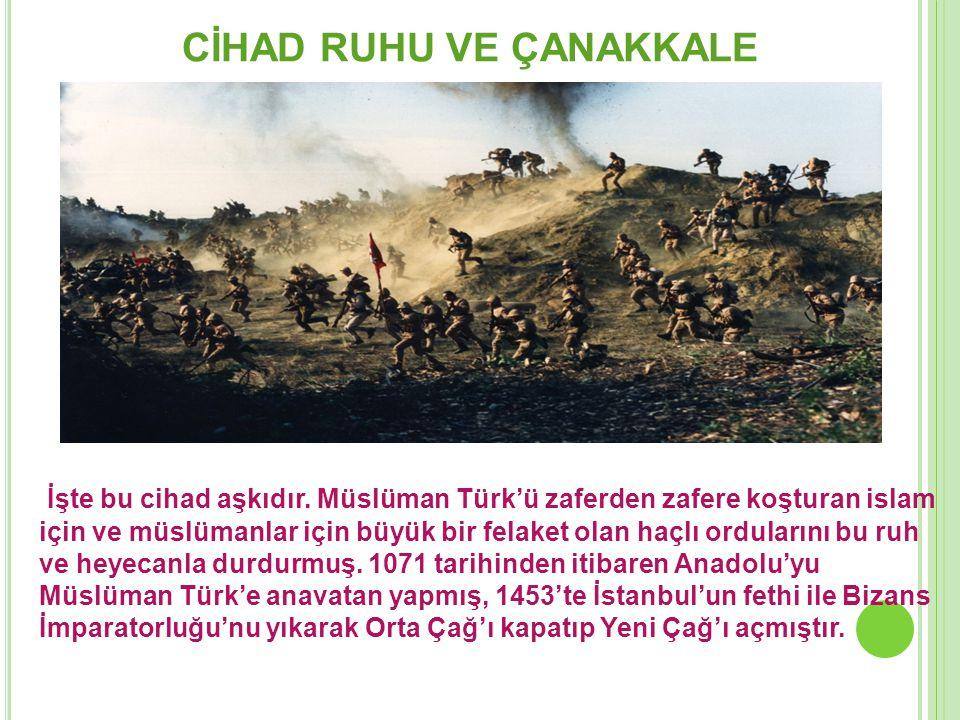 CİHAD RUHU VE ÇANAKKALE İşte bu cihad aşkıdır. Müslüman Türk'ü zaferden zafere koşturan islam için ve müslümanlar için büyük bir felaket olan haçlı or
