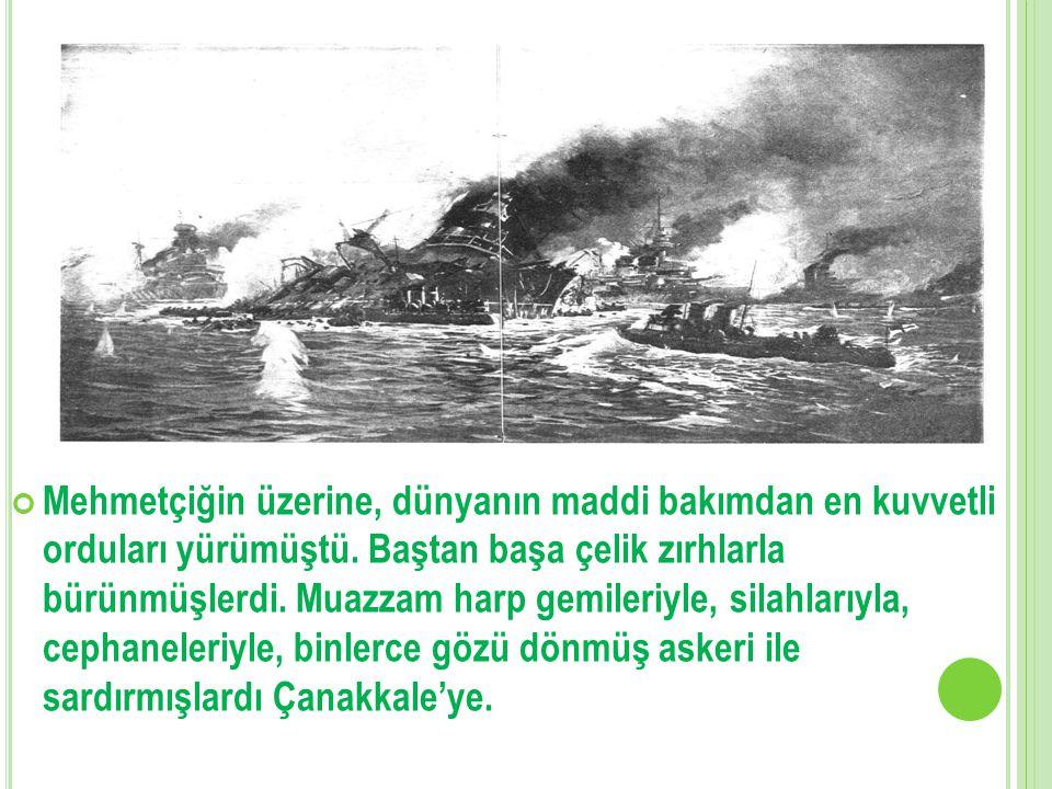 Mehmetçiğin üzerine, dünyanın maddi bakımdan en kuvvetli orduları yürümüştü. Baştan başa çelik zırhlarla bürünmüşlerdi. Muazzam harp gemileriyle, sila