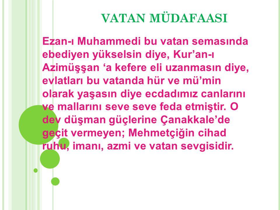 VATAN MÜDAFAASI Ezan-ı Muhammedi bu vatan semasında ebediyen yükselsin diye, Kur'an-ı Azimüşşan 'a kefere eli uzanmasın diye, evlatları bu vatanda hür