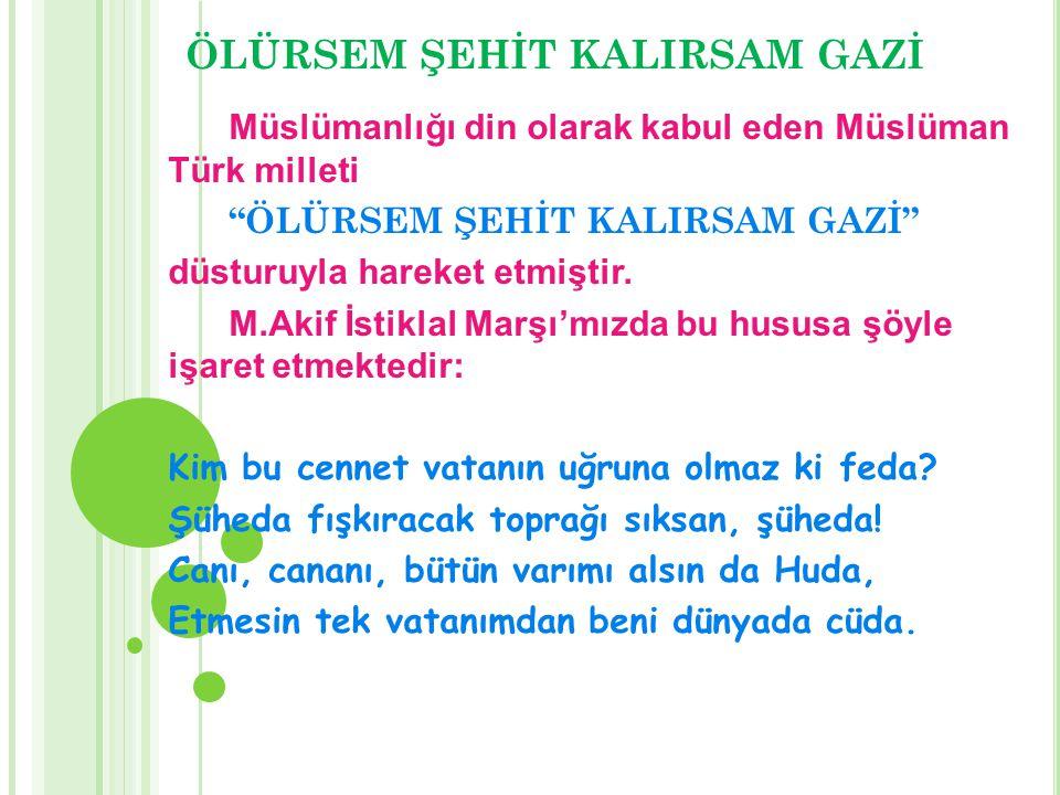 """ÖLÜRSEM ŞEHİT KALIRSAM GAZİ Müslümanlığı din olarak kabul eden Müslüman Türk milleti """"ÖLÜRSEM ŞEHİT KALIRSAM GAZİ"""" düsturuyla hareket etmiştir. M.Akif"""