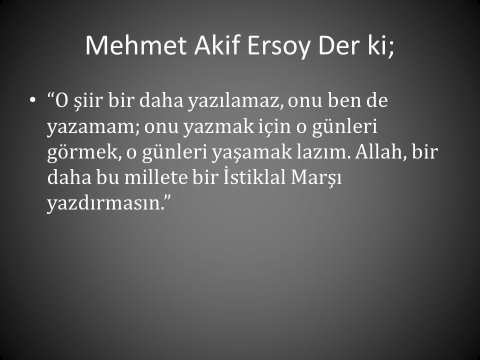 """Mehmet Akif Ersoy Der ki; • """"O şiir bir daha yazılamaz, onu ben de yazamam; onu yazmak için o günleri görmek, o günleri yaşamak lazım. Allah, bir daha"""