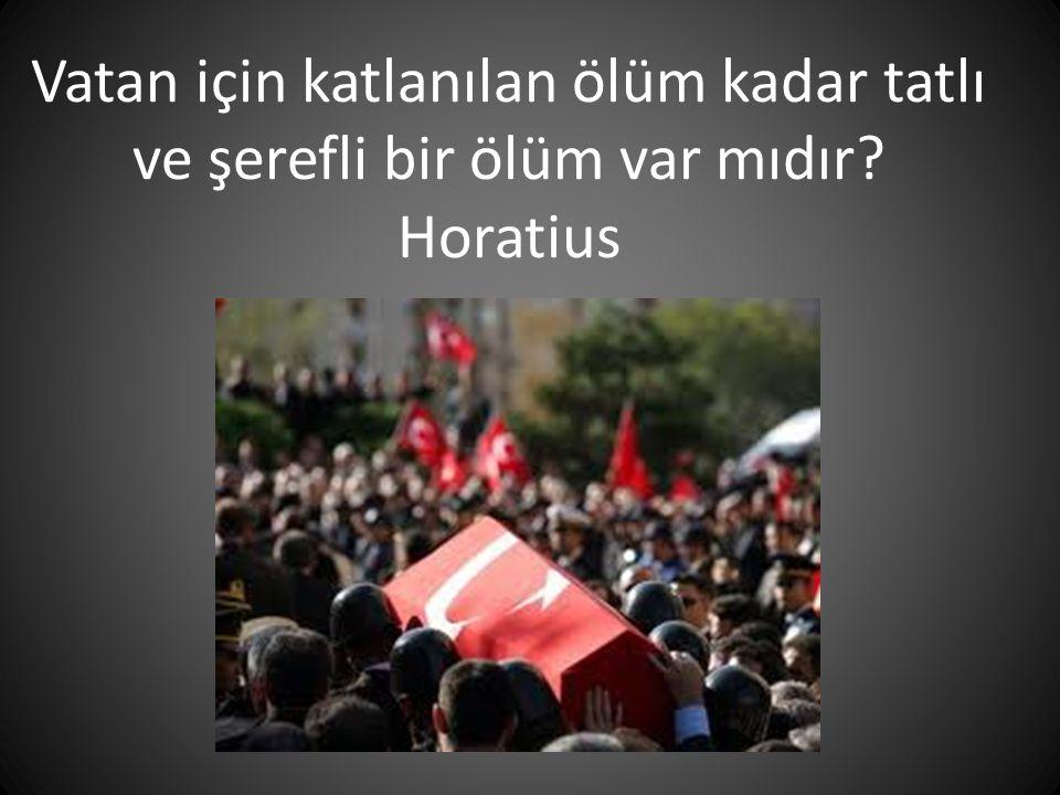 Vatan için katlanılan ölüm kadar tatlı ve şerefli bir ölüm var mıdır? Horatius