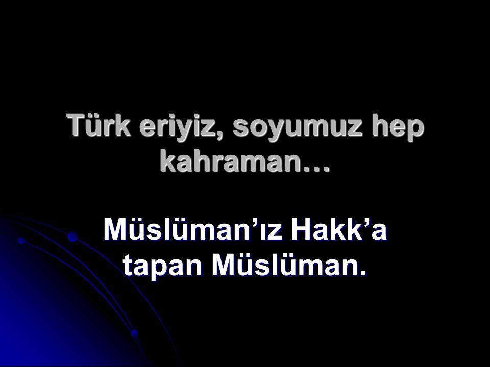 Türk eriyiz, soyumuz hep kahraman… Müslüman'ız Hakk'a tapan Müslüman.