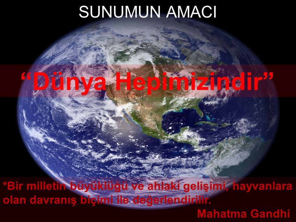 """SUNUMUN AMACI """"Dünya Hepimizindir"""" *Bir milletin büyüklüğü ve ahlaki gelişimi, hayvanlara olan davranış biçimi ile değerlendirilir. Mahatma Gandhi"""