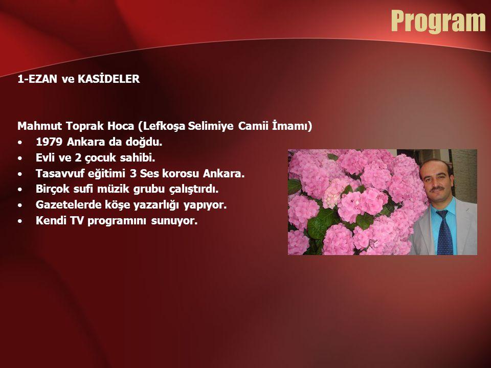 Program 1-EZAN ve KASİDELER Mahmut Toprak Hoca (Lefkoşa Selimiye Camii İmamı) •1979 Ankara da doğdu. •Evli ve 2 çocuk sahibi. •Tasavvuf eğitimi 3 Ses