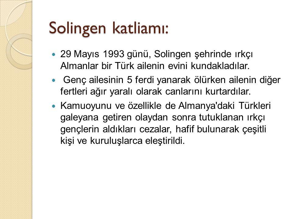 Solingen katliamı:  29 Mayıs 1993 günü, Solingen şehrinde ırkçı Almanlar bir Türk ailenin evini kundakladılar.  Genç ailesinin 5 ferdi yanarak ölürk