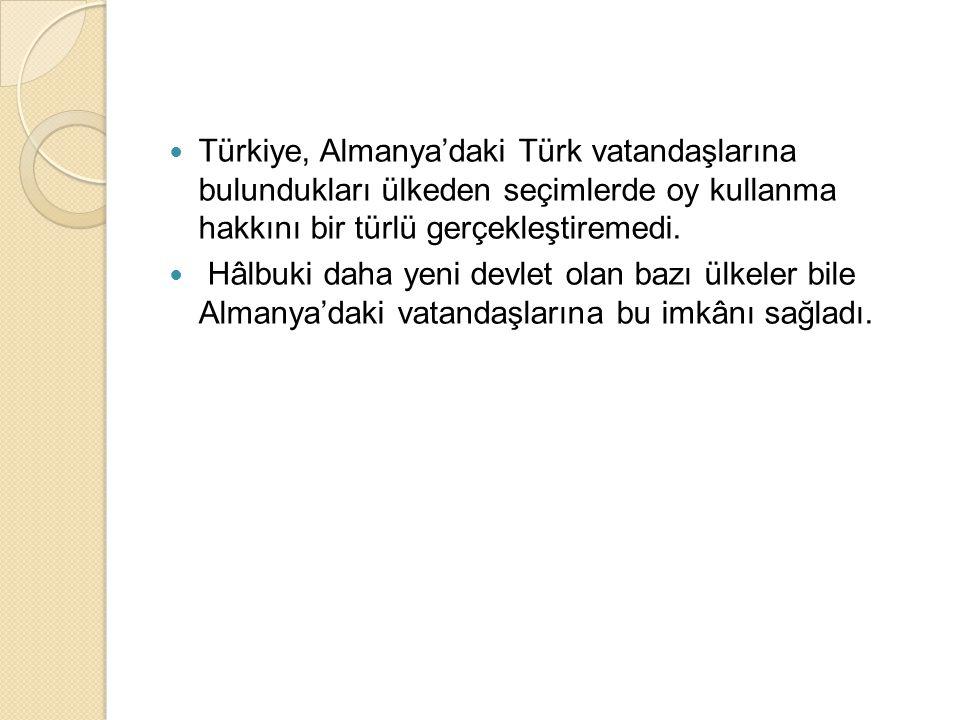  Türkiye, Almanya'daki Türk vatandaşlarına bulundukları ülkeden seçimlerde oy kullanma hakkını bir türlü gerçekleştiremedi.  Hâlbuki daha yeni devle