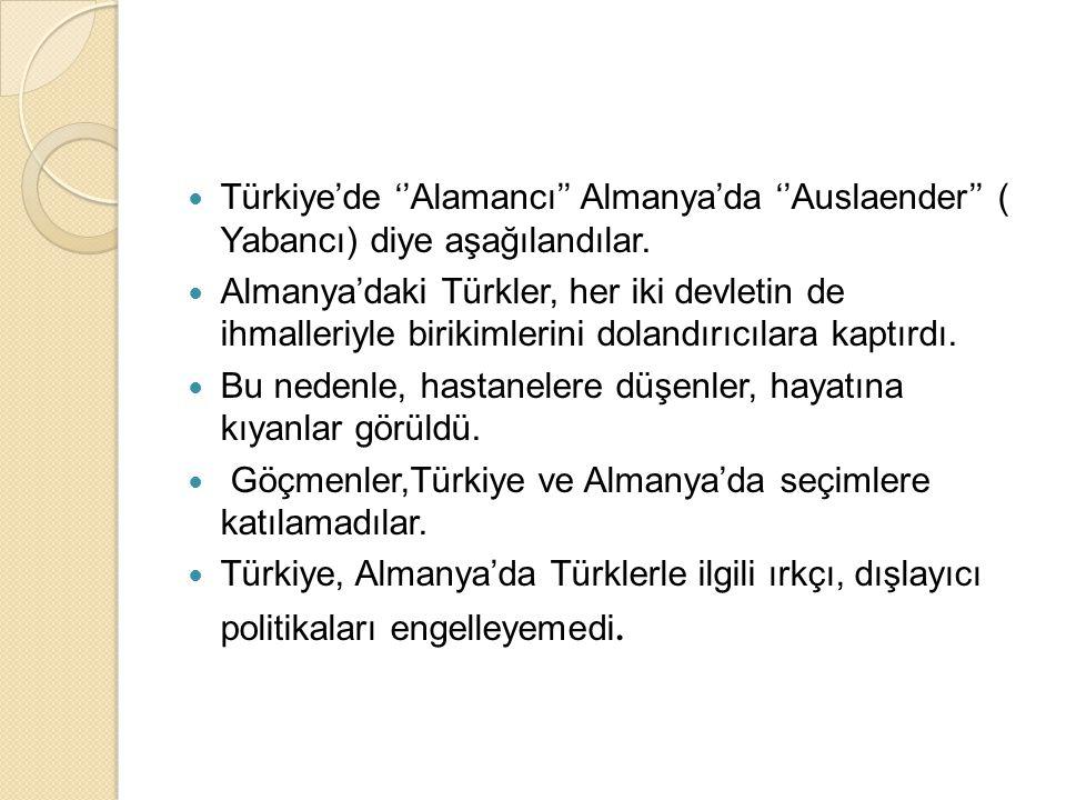  Türkiye'de ''Alamancı'' Almanya'da ''Auslaender'' ( Yabancı) diye aşağılandılar.  Almanya'daki Türkler, her iki devletin de ihmalleriyle birikimler