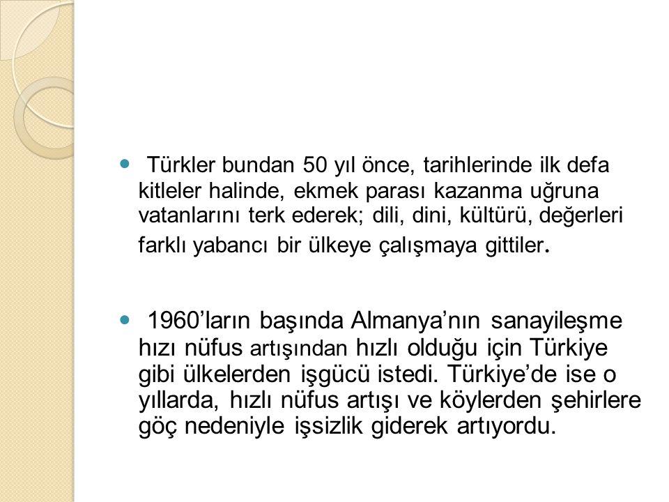  Türkler bundan 50 yıl önce, tarihlerinde ilk defa kitleler halinde, ekmek parası kazanma uğruna vatanlarını terk ederek; dili, dini, kültürü, değerl