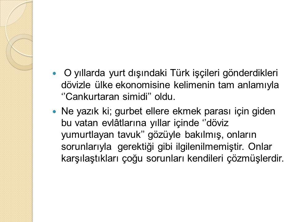  O yıllarda yurt dışındaki Türk işçileri gönderdikleri dövizle ülke ekonomisine kelimenin tam anlamıyla ''Cankurtaran simidi'' oldu.  Ne yazık ki; g