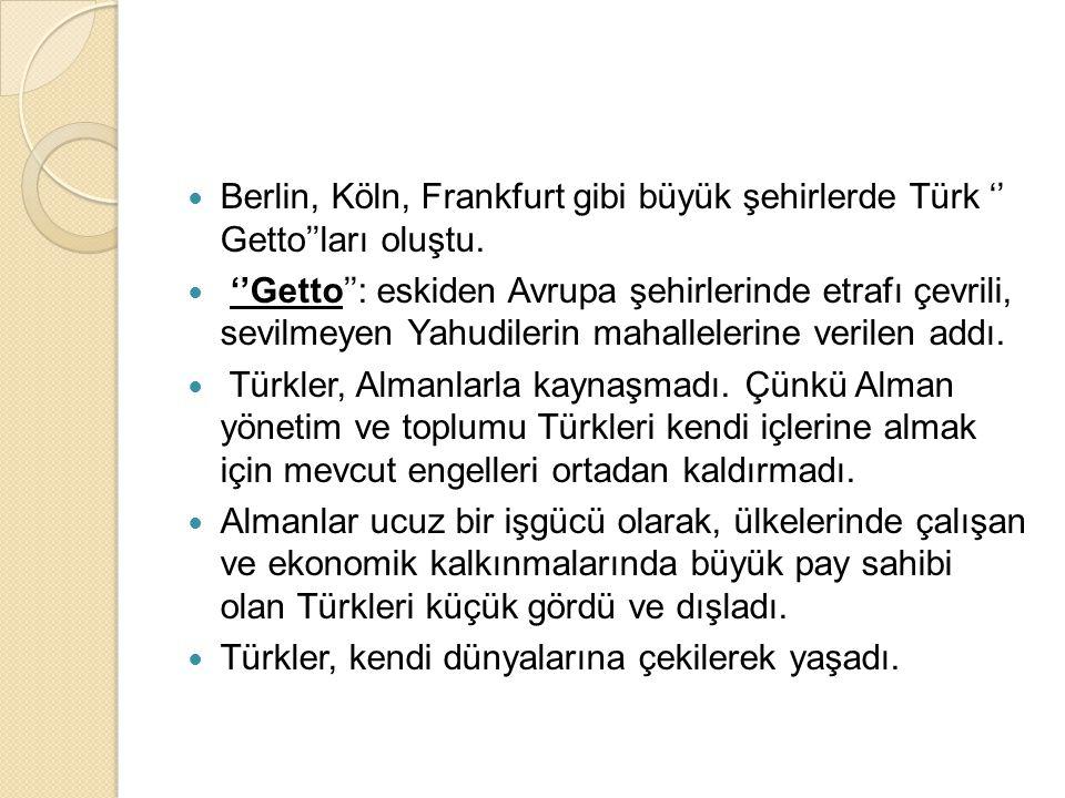  Berlin, Köln, Frankfurt gibi büyük şehirlerde Türk '' Getto''ları oluştu.  ''Getto'': eskiden Avrupa şehirlerinde etrafı çevrili, sevilmeyen Yahudi