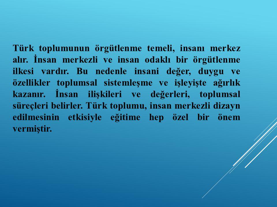 Türk toplumunun örgütlenme temeli, insanı merkez alır. İnsan merkezli ve insan odaklı bir örgütlenme ilkesi vardır. Bu nedenle insani değer, duygu ve