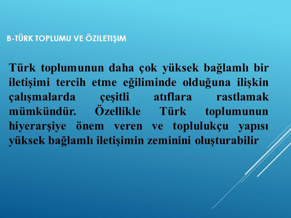 B-TÜRK TOPLUMU VE ÖZILETIŞIM Türk toplumunun daha çok yüksek bağlamlı bir iletişimi tercih etme eğiliminde olduğuna ilişkin çalışmalarda çeşitli atıfl